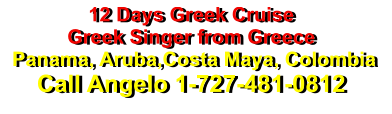12 Days Greek Cruise Greek Singer from Greece  Panama, Aruba,Costa Maya, Colombia Call Angelo 1-727-481-0812
